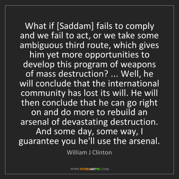 William J Clinton: What if [Saddam] fails to comply and we fail to act,...