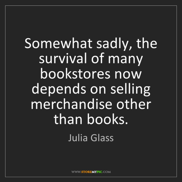 Julia Glass: Somewhat sadly, the survival of many bookstores now depends...
