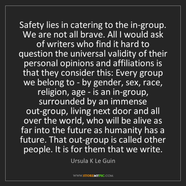 Ursula K Le Guin: Safety lies in catering to the in-group. We are not all...