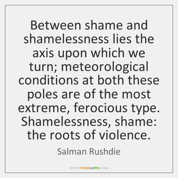 Between shame and shamelessness lies the axis upon which we turn; meteorological ...