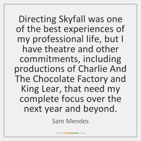 Directing Skyfall was one of the best experiences of my professional life, ...