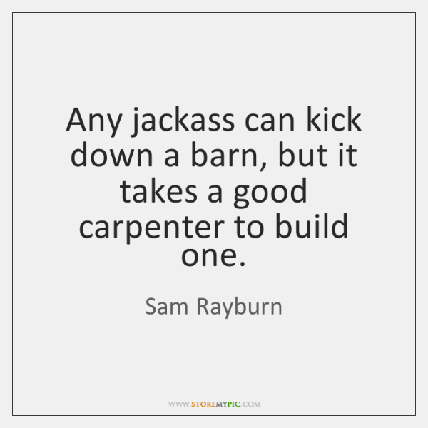 Any jackass can kick down a barn, but it takes a good ...