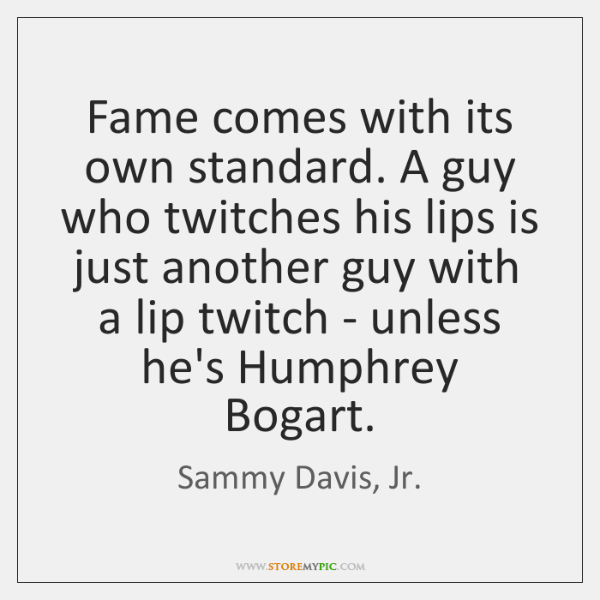 Fame comes with its own standard. A guy who twitches his lips ...