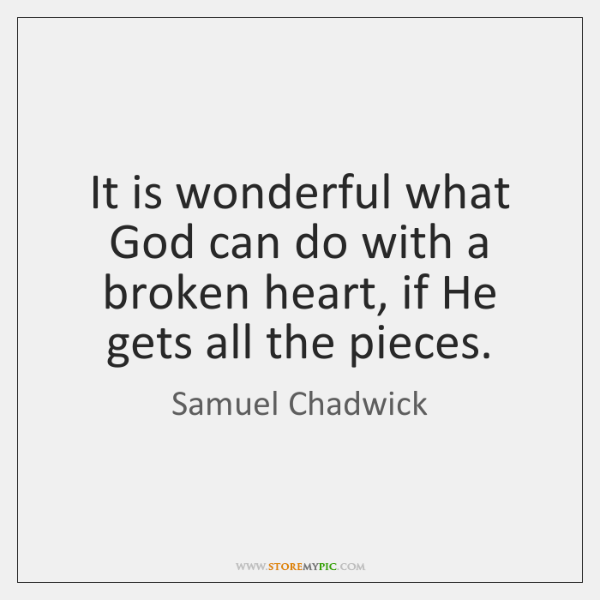 It is wonderful what God can do with a broken heart, if ...