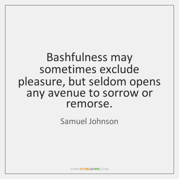Bashfulness may sometimes exclude pleasure, but seldom opens any avenue to sorrow ...