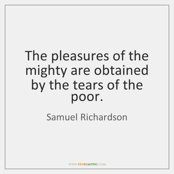 The pleasures of the mighty are obtained by the tears of the ...
