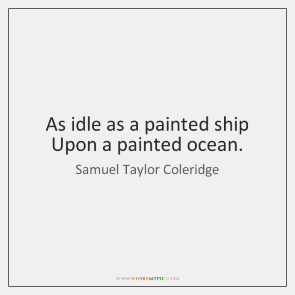 As idle as a painted ship Upon a painted ocean.