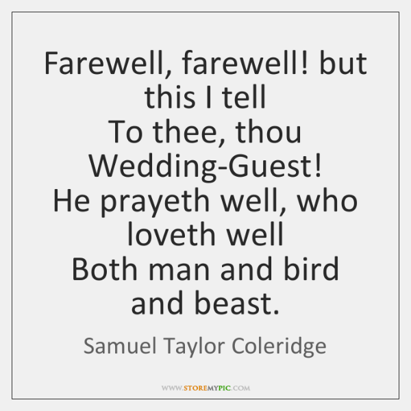 Farewell, farewell! but this I tell  To thee, thou Wedding-Guest!  He prayeth ...
