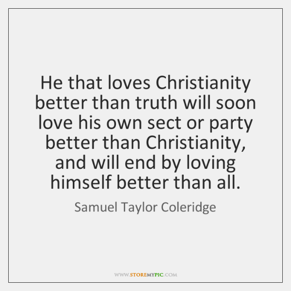 He that loves Christianity better than truth will soon love his own ...