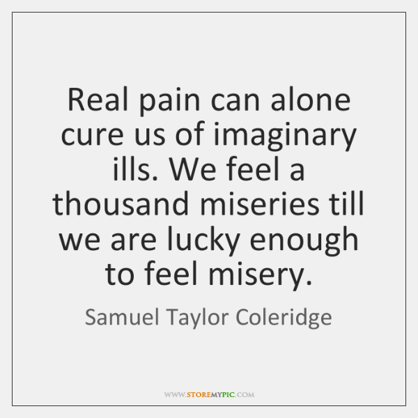 Real pain can alone cure us of imaginary ills. We feel a ...