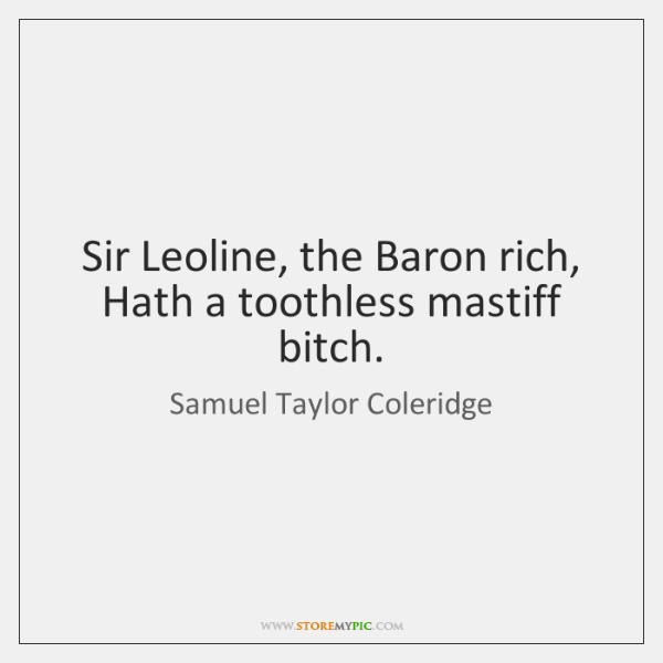 Sir Leoline, the Baron rich,   Hath a toothless mastiff bitch.