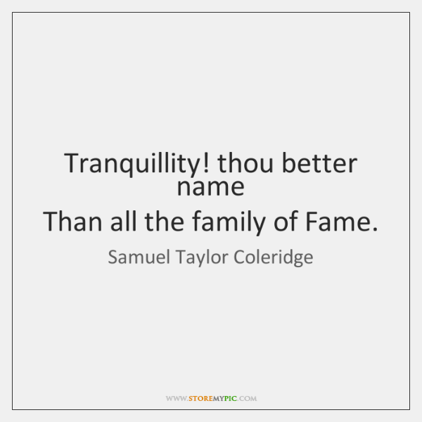 Tranquillity! thou better name   Than all the family of Fame.