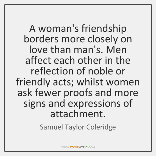 A woman's friendship borders more closely on love than man's. Men affect ...