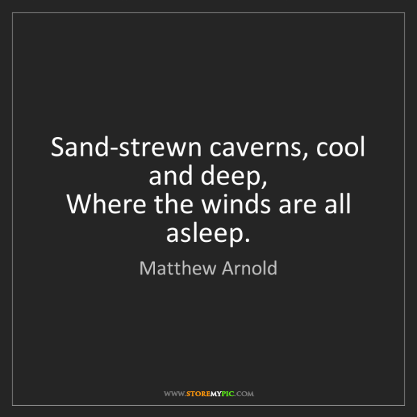Matthew Arnold: Sand-strewn caverns, cool and deep,   Where the winds...