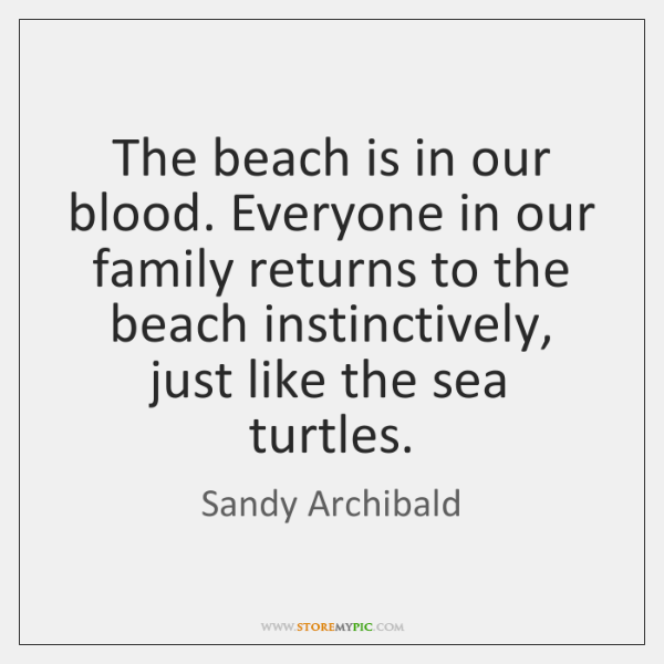 The beach is in our blood. Everyone in our family returns to ...
