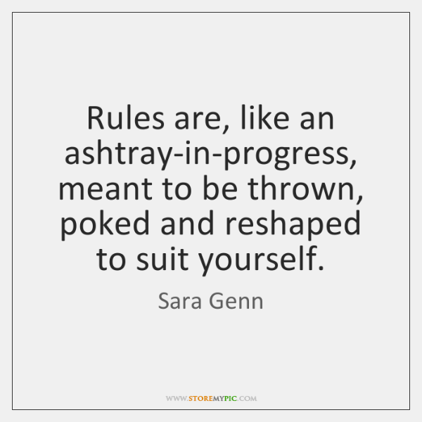Rules are, like an ashtray-in-progress, meant to be thrown, poked and reshaped ...