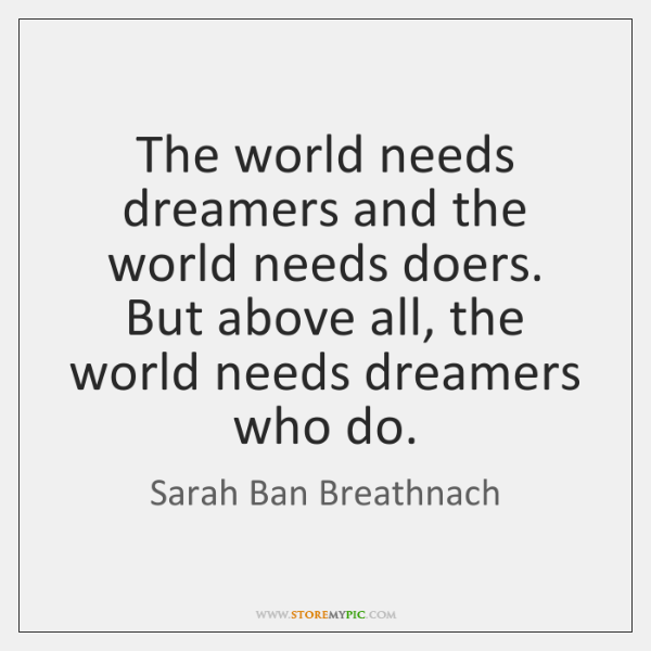 The world needs dreamers and the world needs doers. But above all, ...