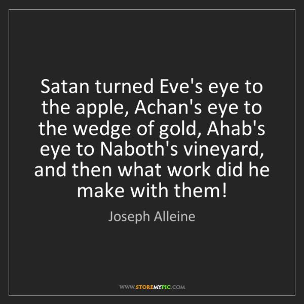 Joseph Alleine: Satan turned Eve's eye to the apple, Achan's eye to the...