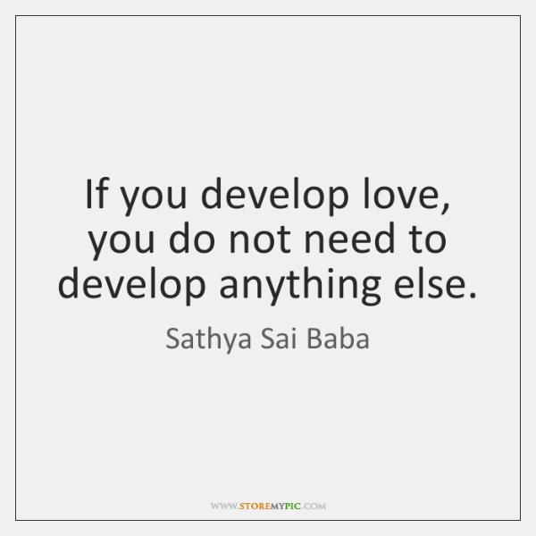 If you develop love, you do not need to develop anything else.