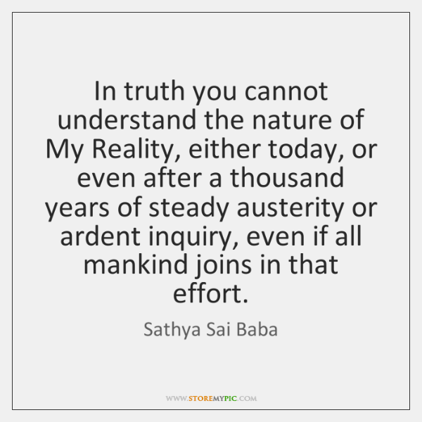 In truth you cannot understand the nature of My Reality, either today, ...