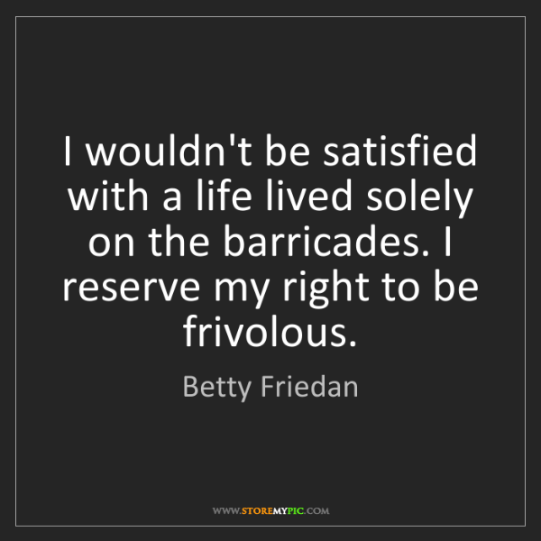 Betty Friedan: I wouldn't be satisfied with a life lived solely on the...