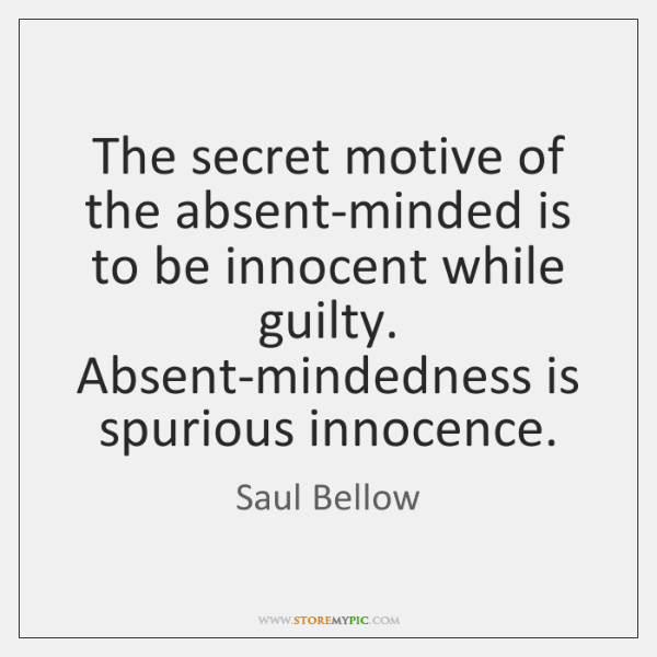 The secret motive of the absent-minded is to be innocent while guilty. ...