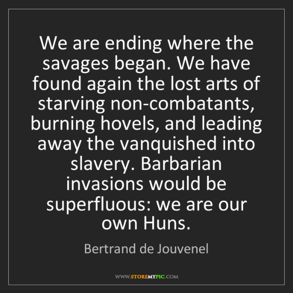 Bertrand de Jouvenel: We are ending where the savages began. We have found...