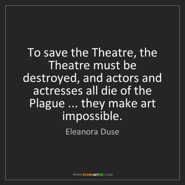 Eleanora Duse: To save the Theatre, the Theatre must be destroyed, and...