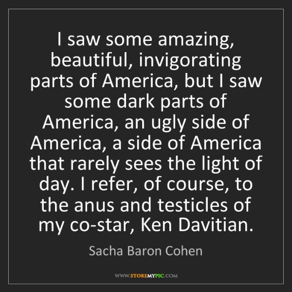 Sacha Baron Cohen: I saw some amazing, beautiful, invigorating parts of...