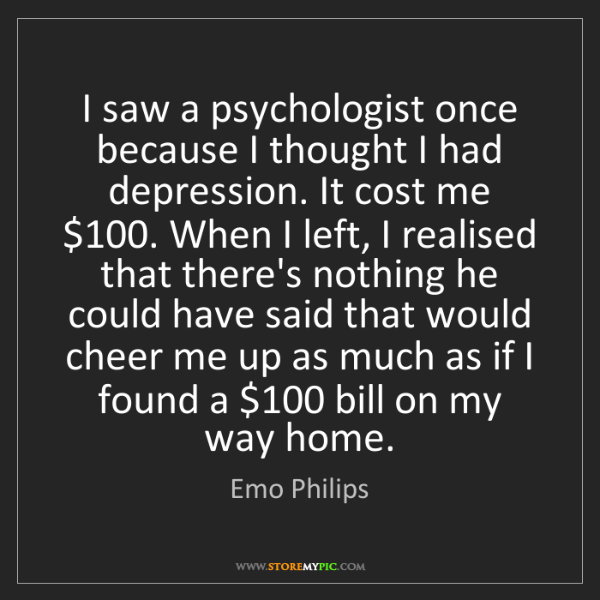 Emo Philips: I saw a psychologist once because I thought I had depression....