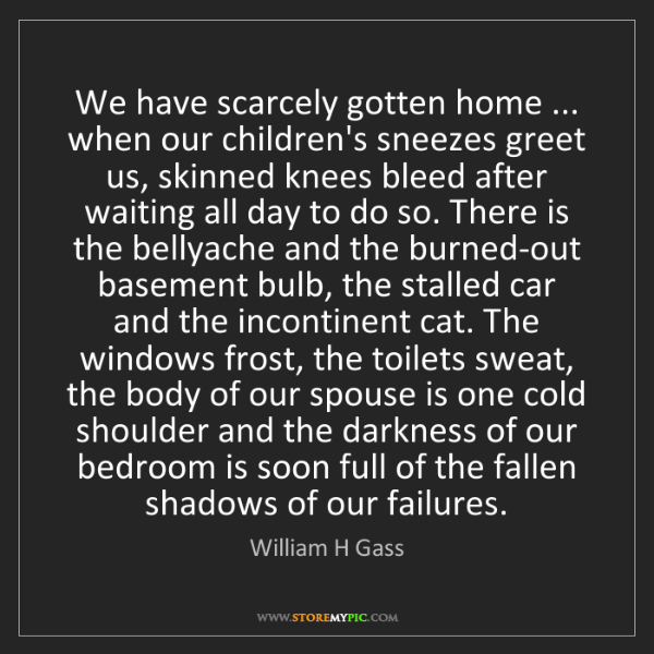William H Gass: We have scarcely gotten home ... when our children's...