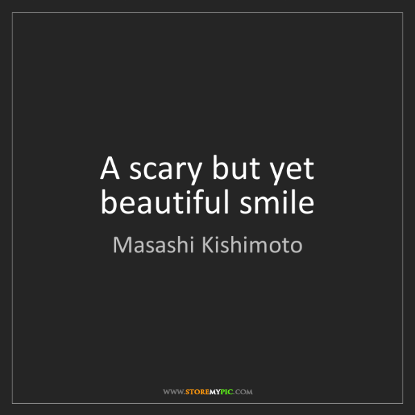 Masashi Kishimoto: A scary but yet beautiful smile