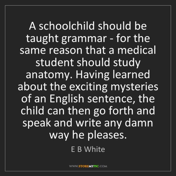 E B White: A schoolchild should be taught grammar - for the same...