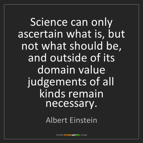 Albert Einstein: Science can only ascertain what is, but not what should...