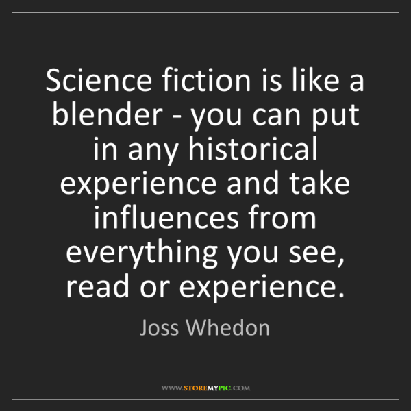 Joss Whedon: Science fiction is like a blender - you can put in any...