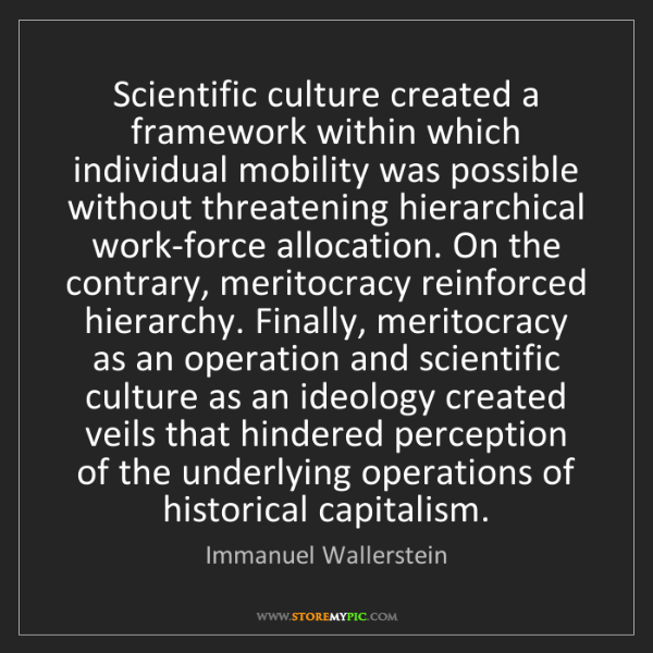 Immanuel Wallerstein: Scientific culture created a framework within which individual...