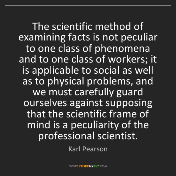 Karl Pearson: The scientific method of examining facts is not peculiar...