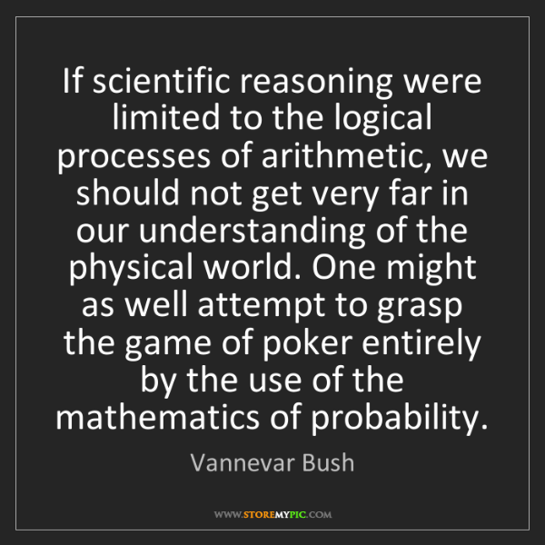 Vannevar Bush: If scientific reasoning were limited to the logical processes...