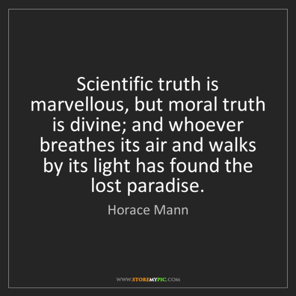 Horace Mann: Scientific truth is marvellous, but moral truth is divine;...