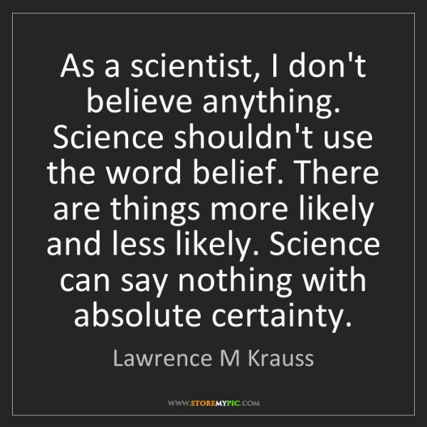 Lawrence M Krauss: As a scientist, I don't believe anything. Science shouldn't...