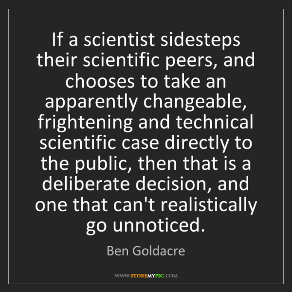 Ben Goldacre: If a scientist sidesteps their scientific peers, and...