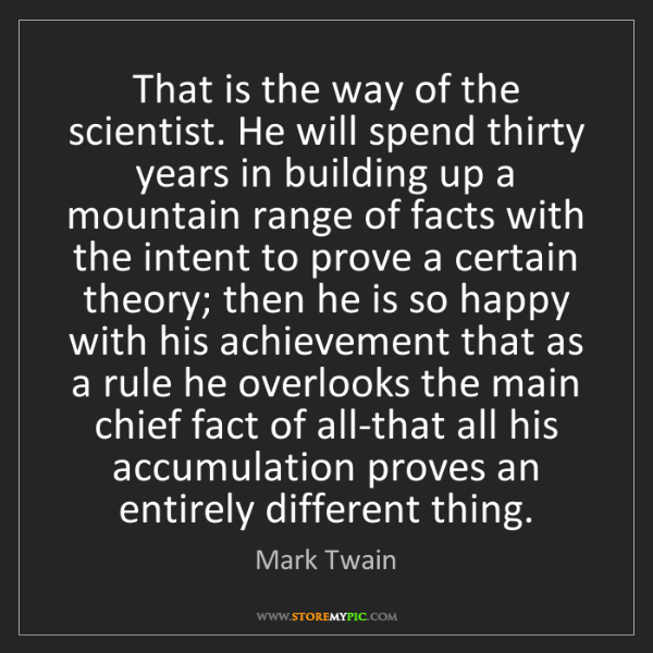 Mark Twain: That is the way of the scientist. He will spend thirty...
