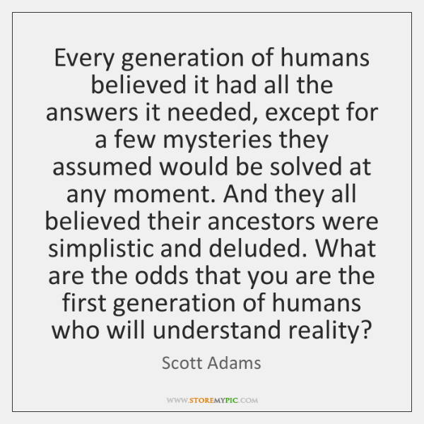 Every generation of humans believed it had all the answers it needed, ...