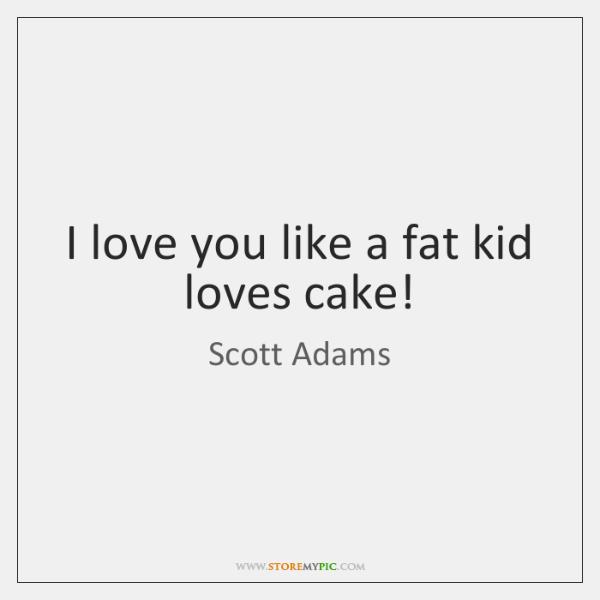 I love you like a fat kid loves cake!