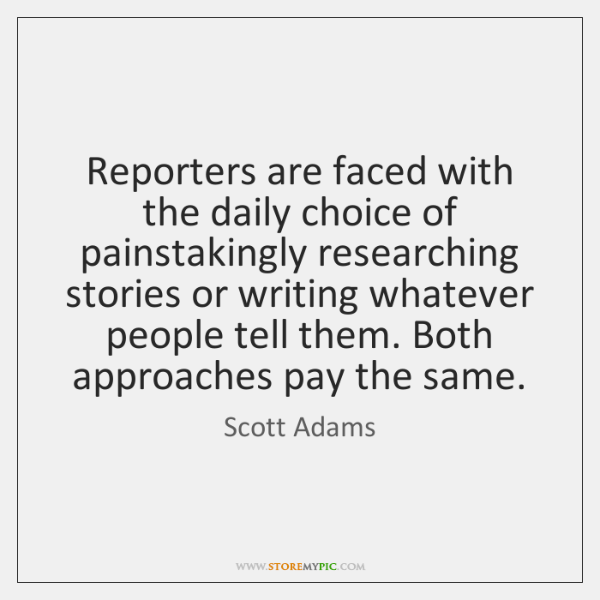Reporters are faced with the daily choice of painstakingly researching stories or ...