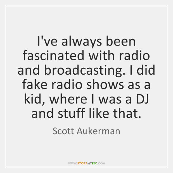 I've always been fascinated with radio and broadcasting. I did fake radio ...