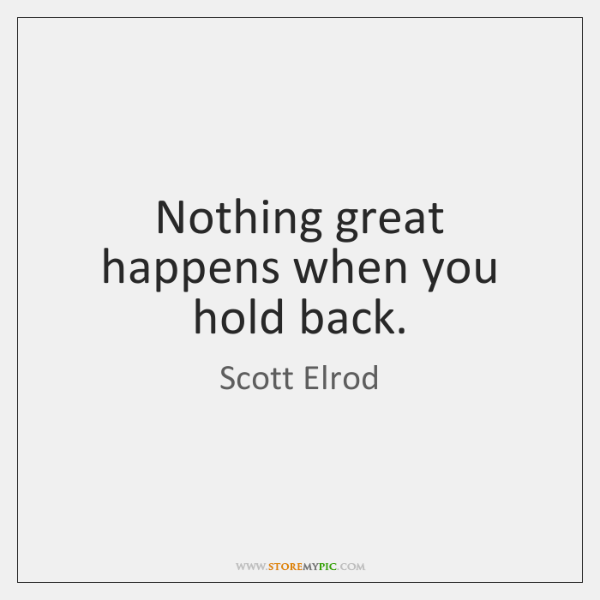 Nothing great happens when you hold back.