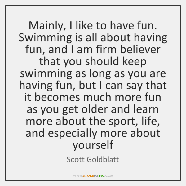 Mainly, I like to have fun. Swimming is all about having fun, ...