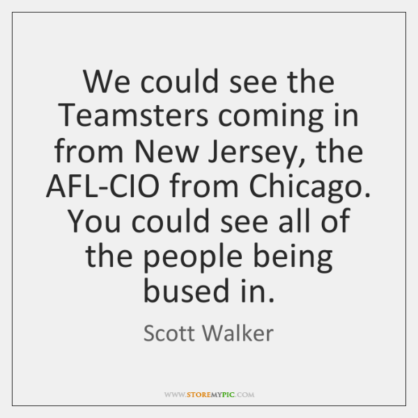 We could see the Teamsters coming in from New Jersey, the AFL-CIO ...