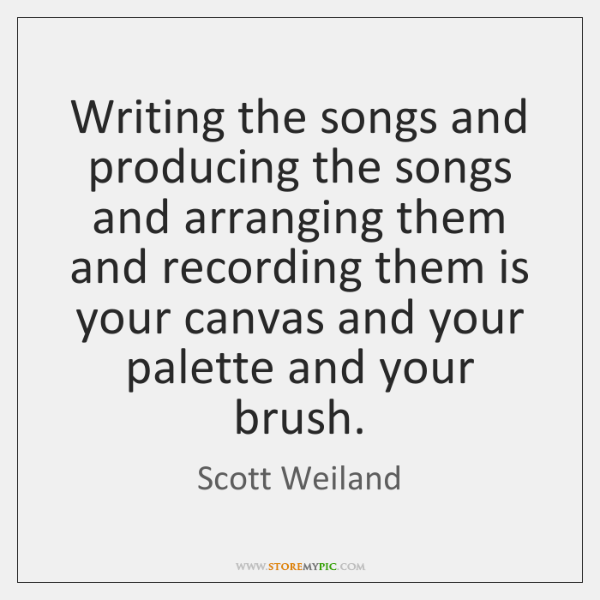 Writing the songs and producing the songs and arranging them and recording ...